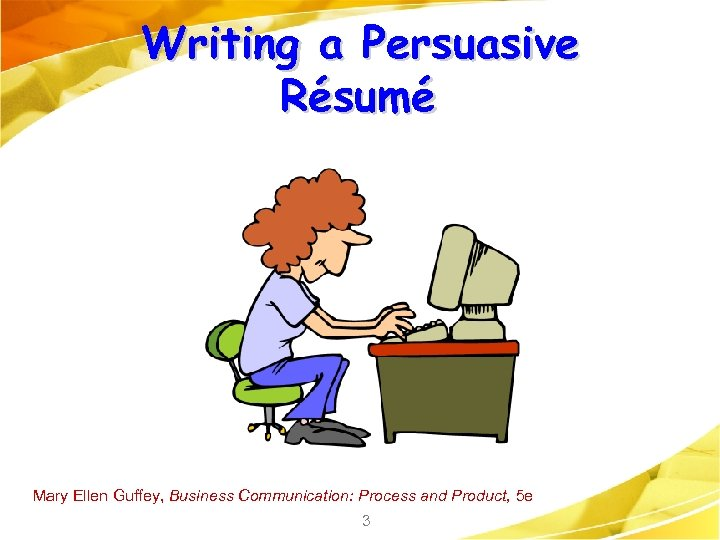 Writing a Persuasive Résumé Mary Ellen Guffey, Business Communication: Process and Product, 5 e