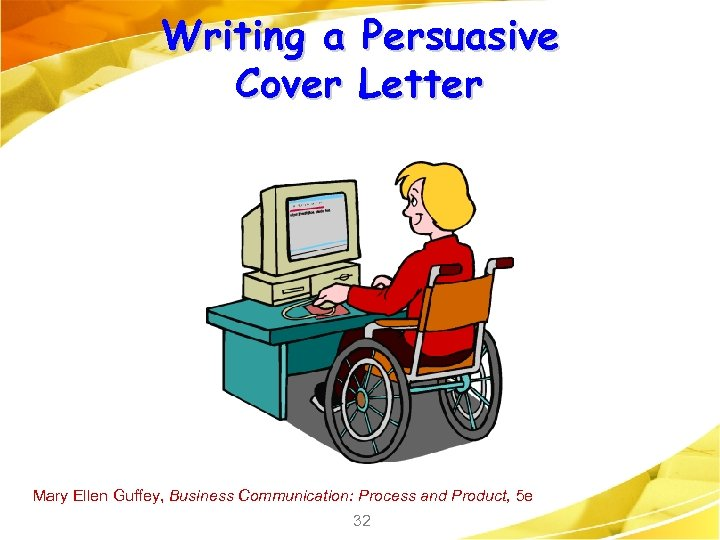 Writing a Persuasive Cover Letter Mary Ellen Guffey, Business Communication: Process and Product, 5