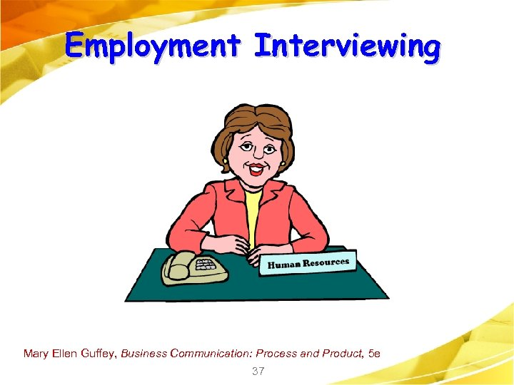 Employment Interviewing Mary Ellen Guffey, Business Communication: Process and Product, 5 e 37
