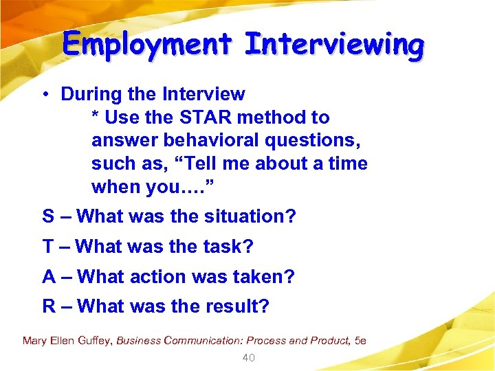 Employment Interviewing • During the Interview * Use the STAR method to answer behavioral