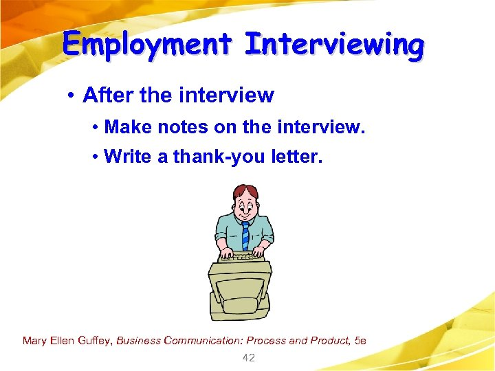 Employment Interviewing • After the interview • Make notes on the interview. • Write