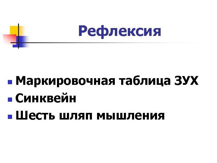 Рефлексия Маркировочная таблица ЗУХ n Синквейн n Шесть шляп мышления n
