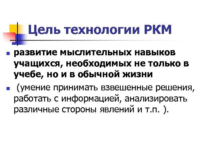 Цель технологии РКМ n n развитие мыслительных навыков учащихся, необходимых не только в учебе,