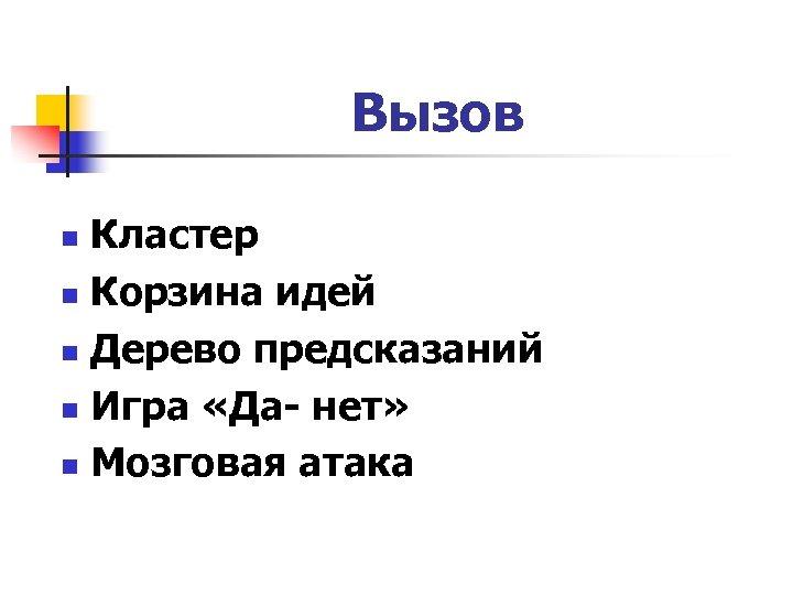 Вызов Кластер n Корзина идей n Дерево предсказаний n Игра «Да- нет» n Мозговая
