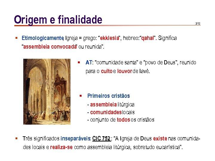 """Origem e finalidade 2/12 § Etimologicamente Igreja = grego: """"ekklesia"""", hebreo: """"qahal"""". Significa ,"""