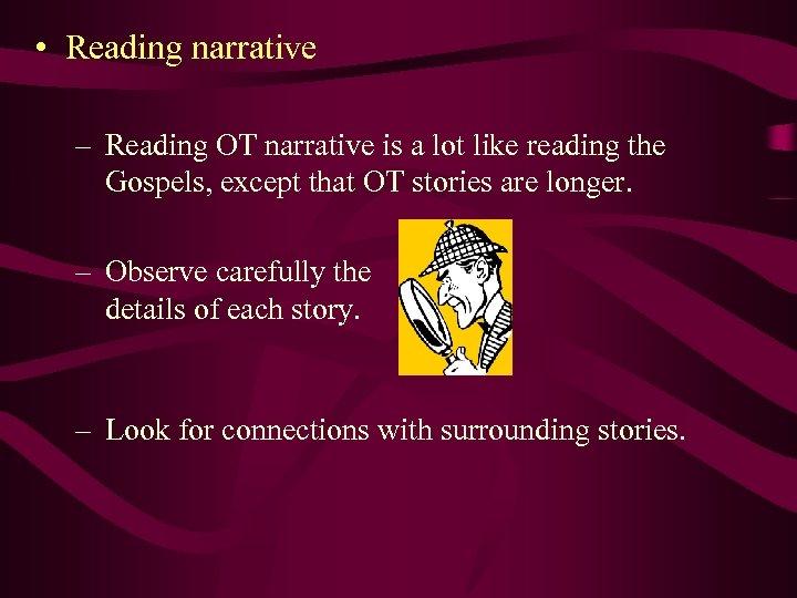 • Reading narrative – Reading OT narrative is a lot like reading the