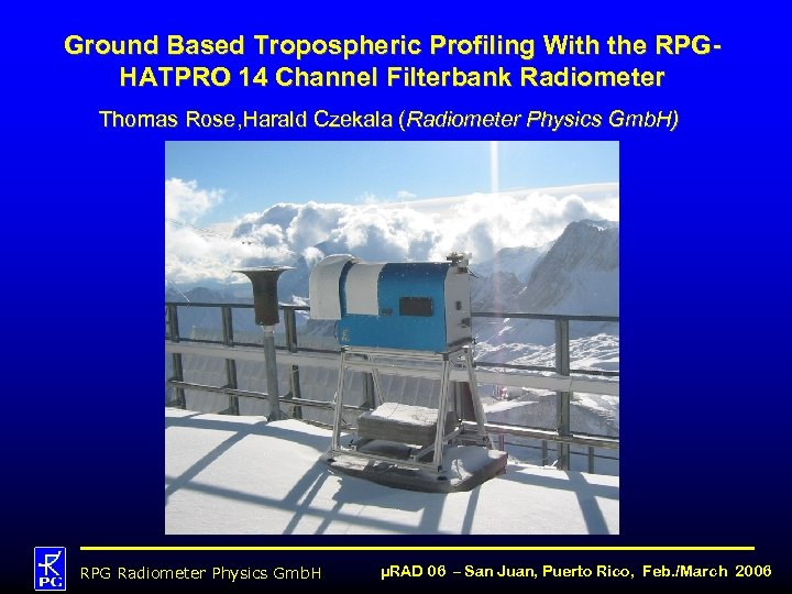 Ground Based Tropospheric Profiling With the RPGHATPRO 14 Channel Filterbank Radiometer Thomas Rose, Harald