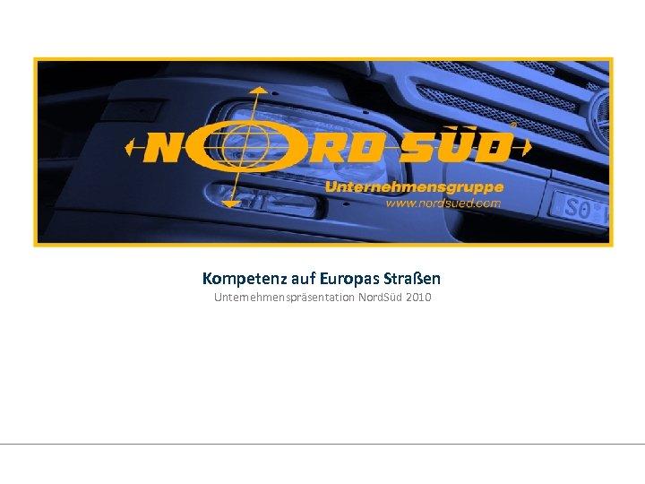 Kompetenz auf Europas Straßen Unternehmenspräsentation Nord. Süd 2010