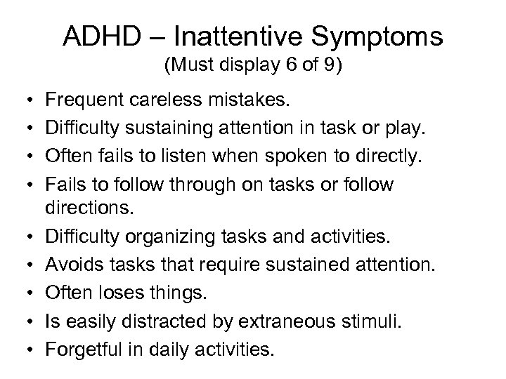 ADHD – Inattentive Symptoms (Must display 6 of 9) • • • Frequent careless