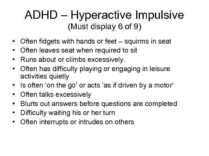 ADHD – Hyperactive Impulsive (Must display 6 of 9) • • • Often fidgets