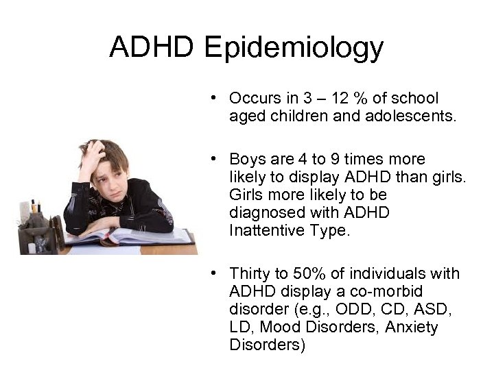ADHD Epidemiology • Occurs in 3 – 12 % of school aged children and