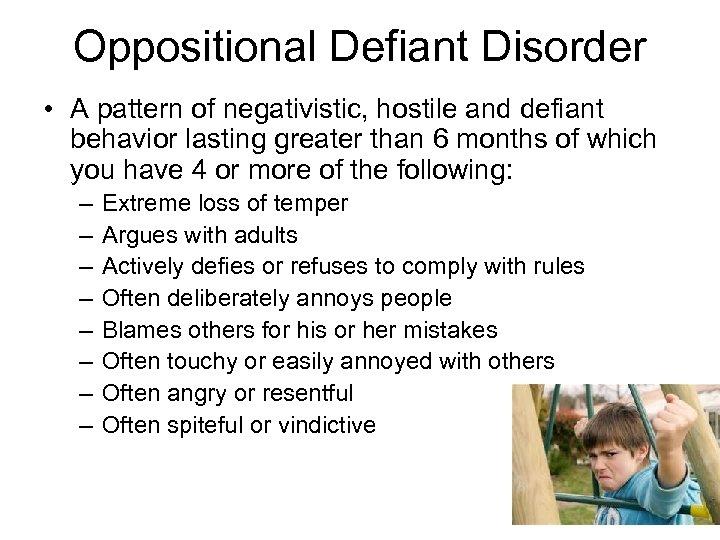 Oppositional Defiant Disorder • A pattern of negativistic, hostile and defiant behavior lasting greater