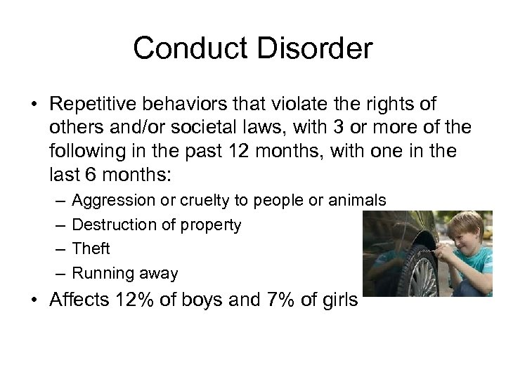 Conduct Disorder • Repetitive behaviors that violate the rights of others and/or societal laws,