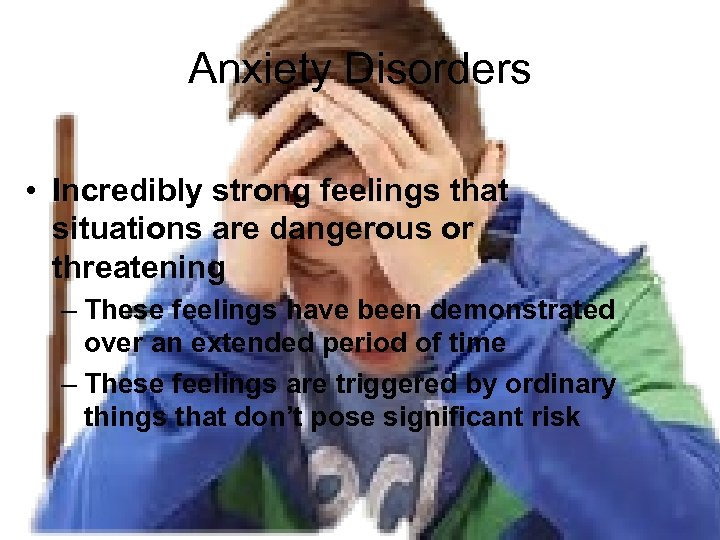 Anxiety Disorders • Incredibly strong feelings that situations are dangerous or threatening – These