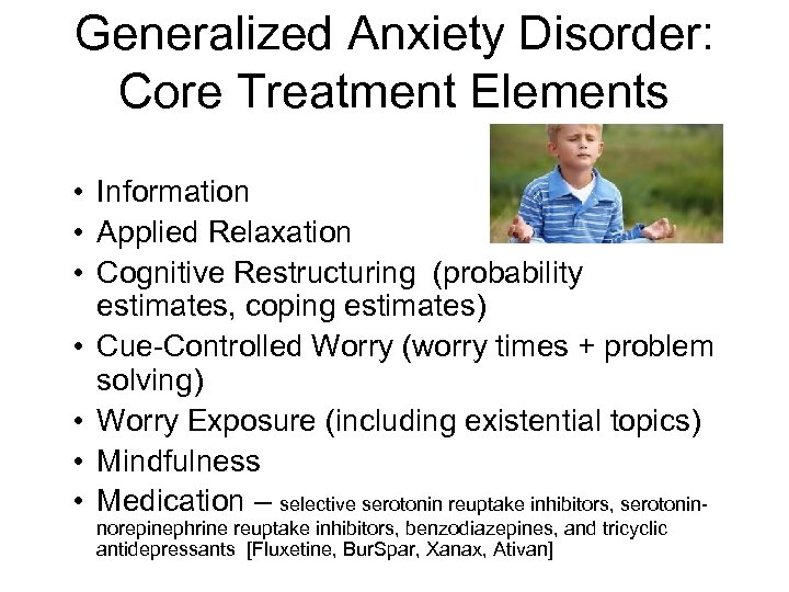 Generalized Anxiety Disorder: Core Treatment Elements • Information • Applied Relaxation • Cognitive Restructuring