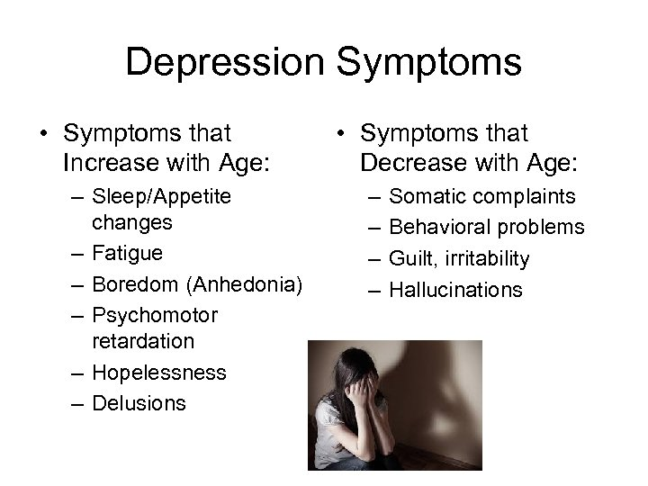 Depression Symptoms • Symptoms that Increase with Age: – Sleep/Appetite changes – Fatigue –
