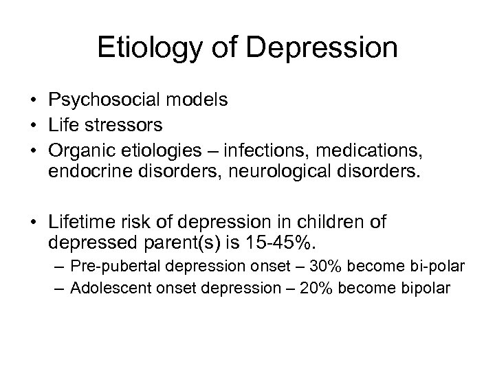 Etiology of Depression • Psychosocial models • Life stressors • Organic etiologies – infections,