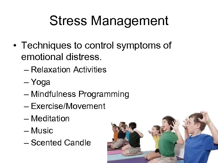 Stress Management • Techniques to control symptoms of emotional distress. – Relaxation Activities –