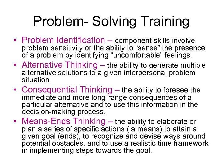 Problem- Solving Training • Problem Identification – component skills involve problem sensitivity or the