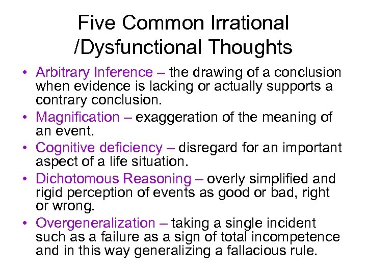 Five Common Irrational /Dysfunctional Thoughts • Arbitrary Inference – the drawing of a conclusion