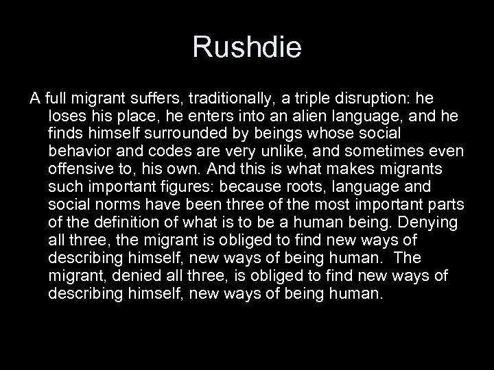 Rushdie A full migrant suffers, traditionally, a triple disruption: he loses his place, he