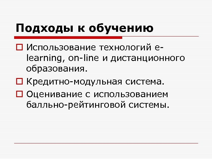 Подходы к обучению o Использование технологий elearning, on-line и дистанционного образования. o Кредитно-модульная система.