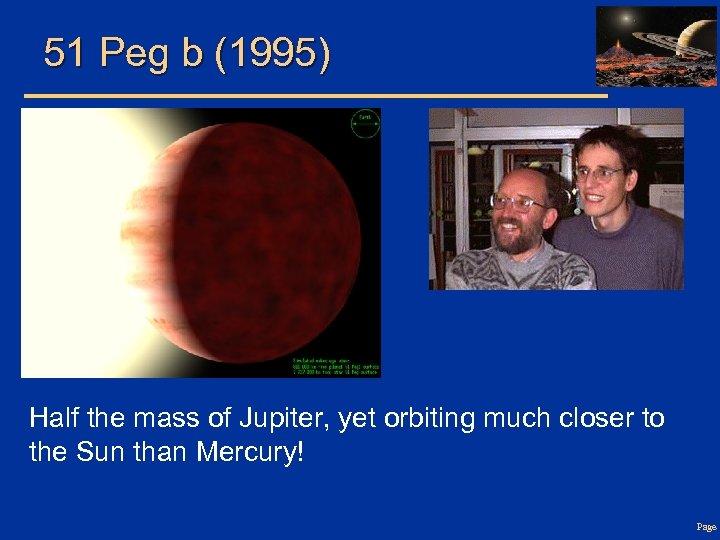 51 Peg b (1995) Half the mass of Jupiter, yet orbiting much closer to