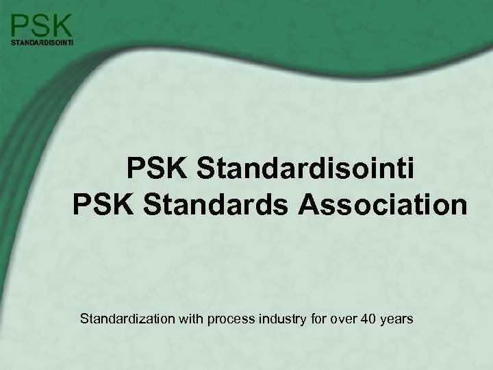PSK Standardisointi PSK Standards Association Standardization with process industry for over 40 years
