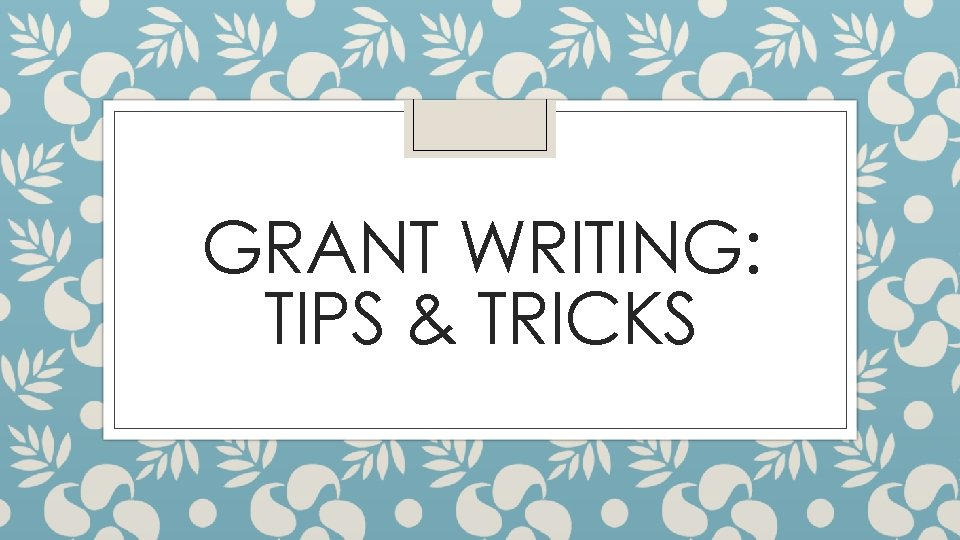 GRANT WRITING: TIPS & TRICKS