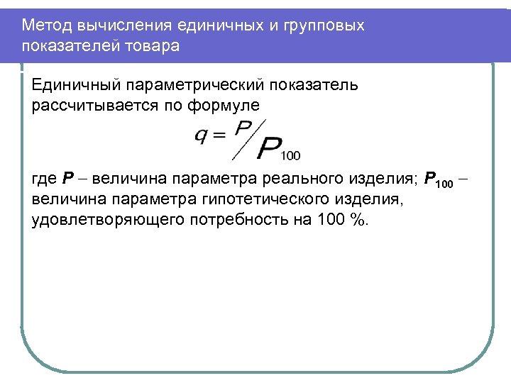 Метод вычисления единичных и групповых показателей товара Единичный параметрический показатель рассчитывается по формуле где