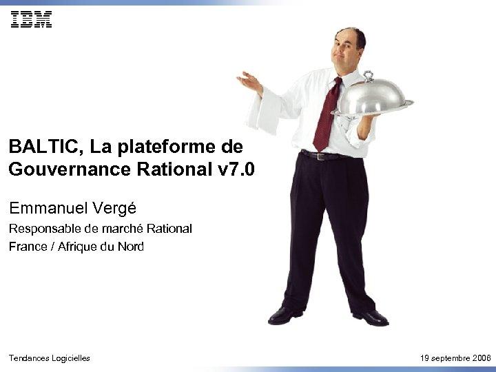 BALTIC, La plateforme de Gouvernance Rational v 7. 0 Emmanuel Vergé Responsable de marché