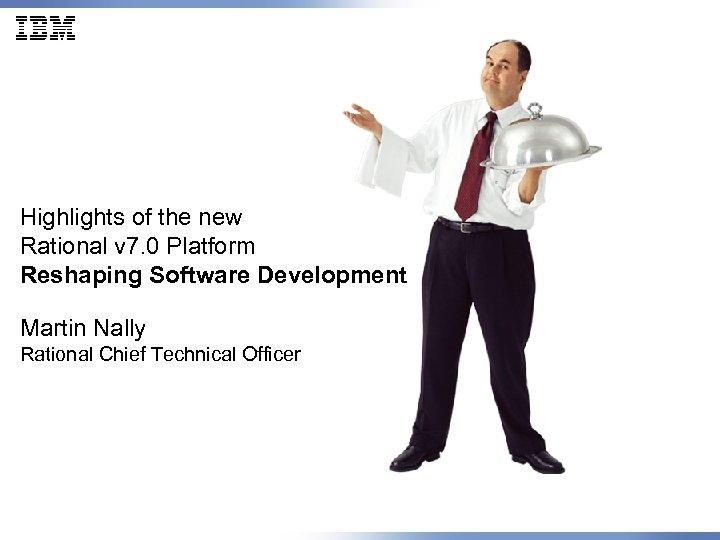 Highlights of the new Rational v 7. 0 Platform Reshaping Software Development Martin Nally