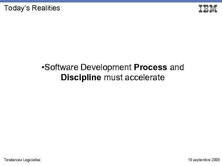 Today's Realities • Software Development Process and Discipline must accelerate Tendances Logicielles 19 septembre