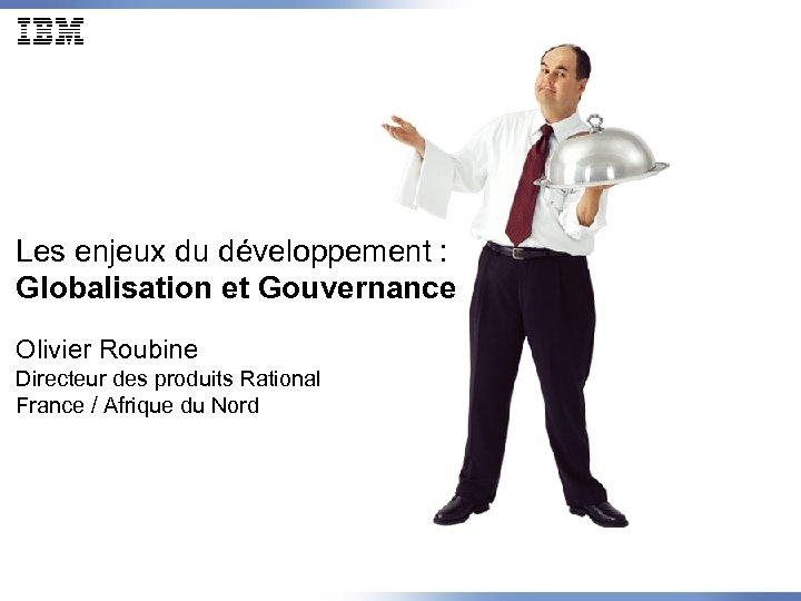 Les enjeux du développement : Globalisation et Gouvernance Olivier Roubine Directeur des produits Rational