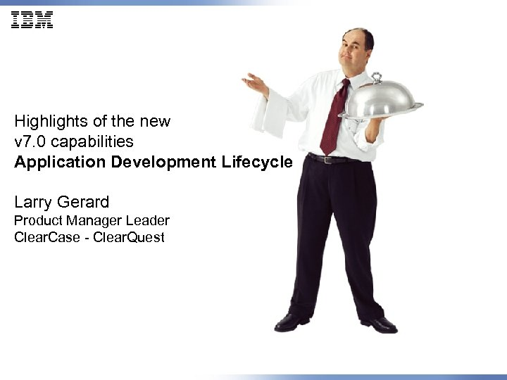 Highlights of the new v 7. 0 capabilities Application Development Lifecycle Larry Gerard Product