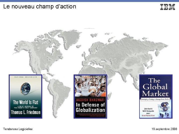 Le nouveau champ d'action Tendances Logicielles 19 septembre 2006