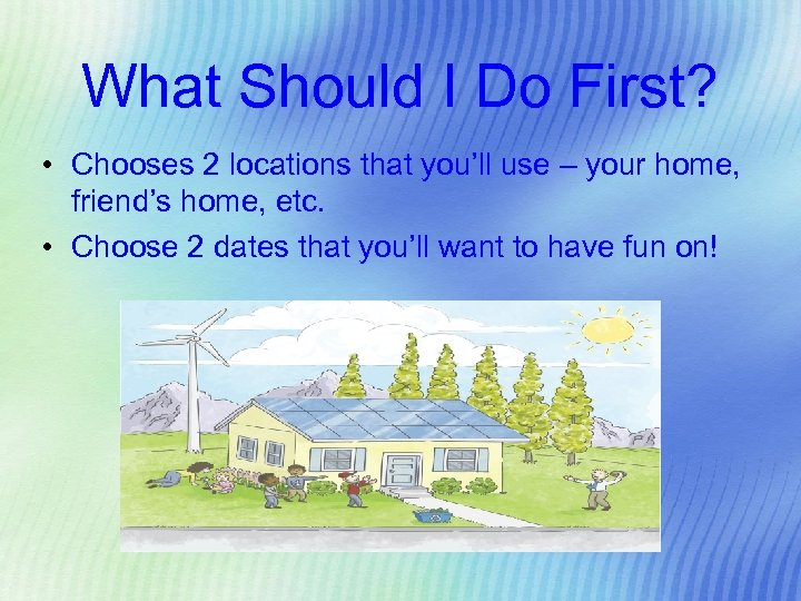 What Should I Do First? • Chooses 2 locations that you'll use – your