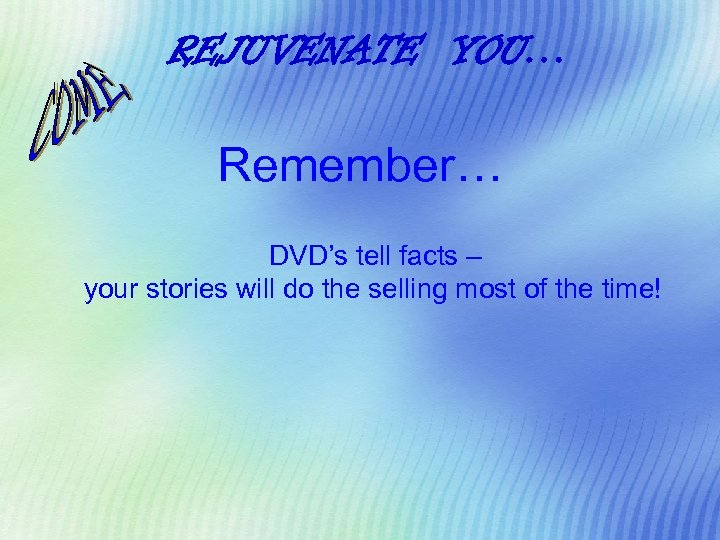 REJUVENATE YOU… Remember… DVD's tell facts – your stories will do the selling most