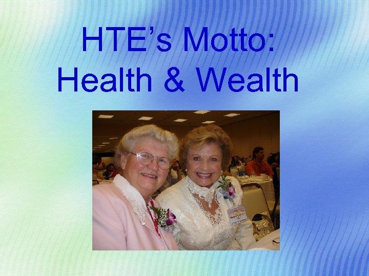 HTE's Motto: Health & Wealth
