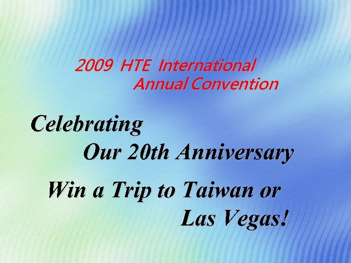 2009 HTE International Annual Convention Celebrating Our 20 th Anniversary Win a Trip to