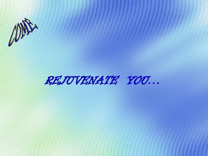 REJUVENATE YOU…
