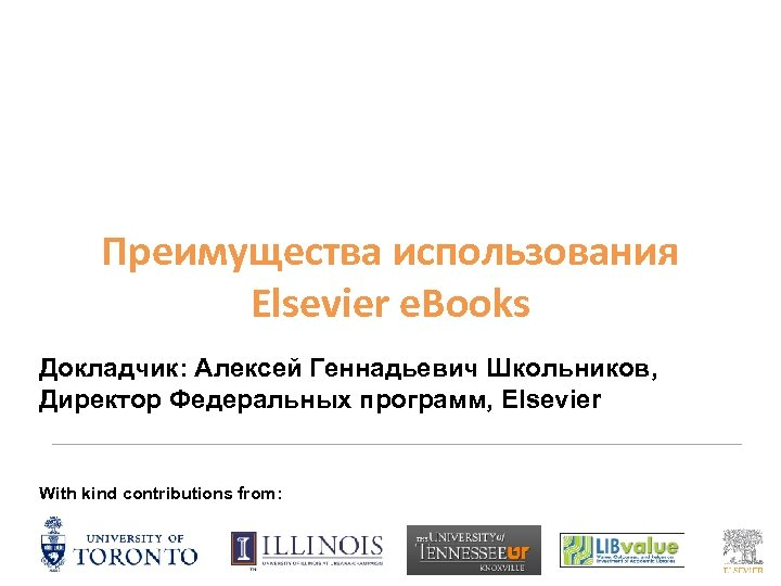 Преимущества использования Elsevier e. Books Докладчик: Алексей Геннадьевич Школьников, Директор Федеральных программ, Elsevier With