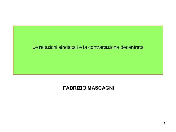 Le relazioni sindacali e la contrattazione decentrata FABRIZIO MASCAGNI 1