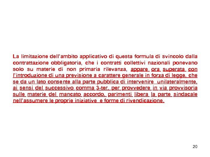 La limitazione dell'ambito applicativo di questa formula di svincolo dalla contrattazione obbligatoria, che i