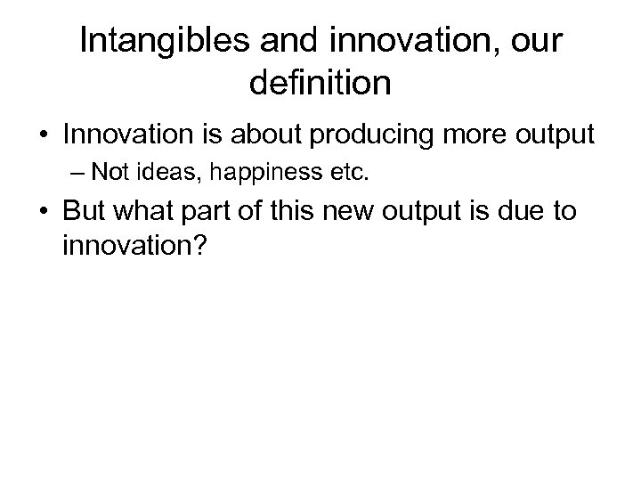 Intangibles and innovation, our definition • Innovation is about producing more output – Not