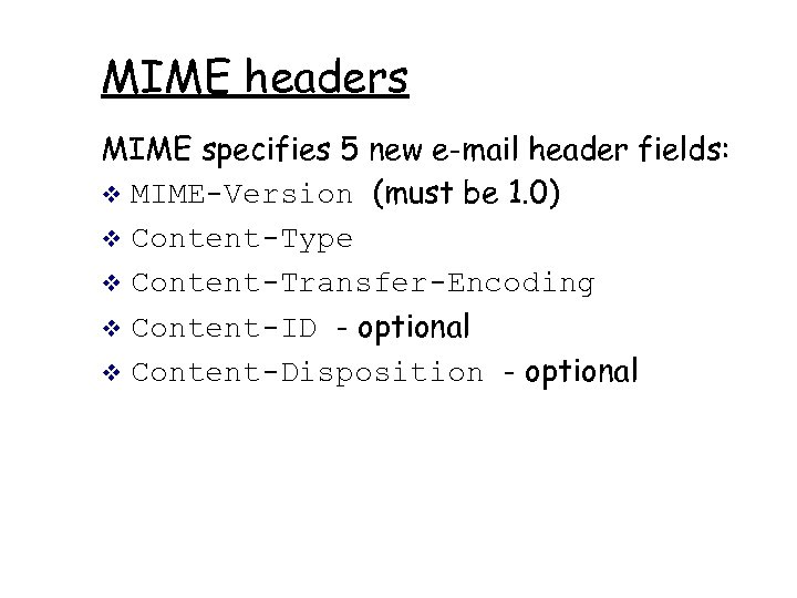 MIME headers MIME specifies 5 new e-mail header fields: v MIME-Version (must be 1.