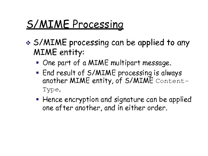 S/MIME Processing v S/MIME processing can be applied to any MIME entity: § One