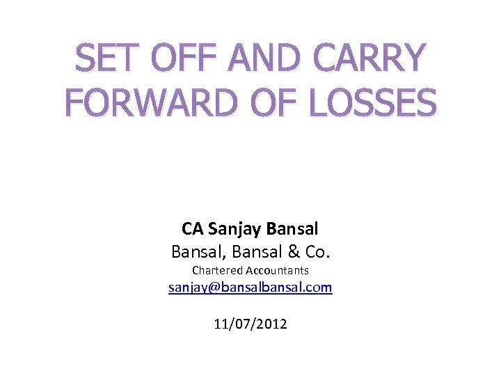 SET OFF AND CARRY FORWARD OF LOSSES CA Sanjay Bansal, Bansal & Co. Chartered