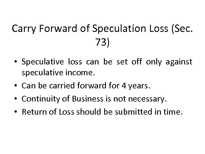 Carry Forward of Speculation Loss (Sec. 73) • Speculative loss can be set off