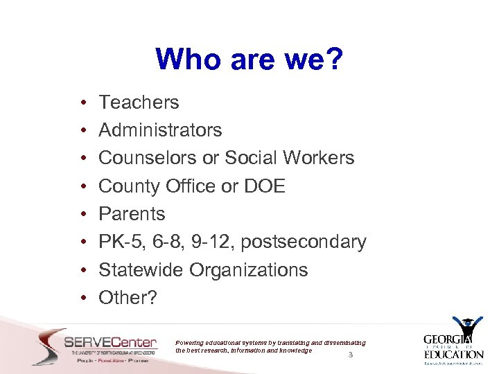 Who are we? • • Teachers Administrators Counselors or Social Workers County Office or